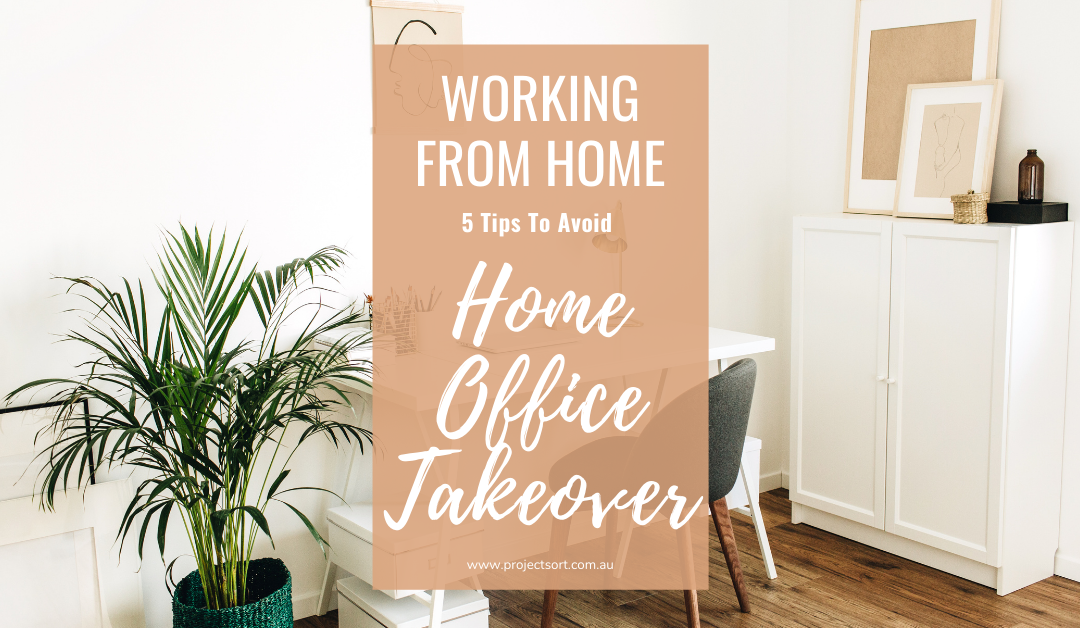 How to Stay Organised When Working From Home – 5 Tips to avoid a Home Office Takeover